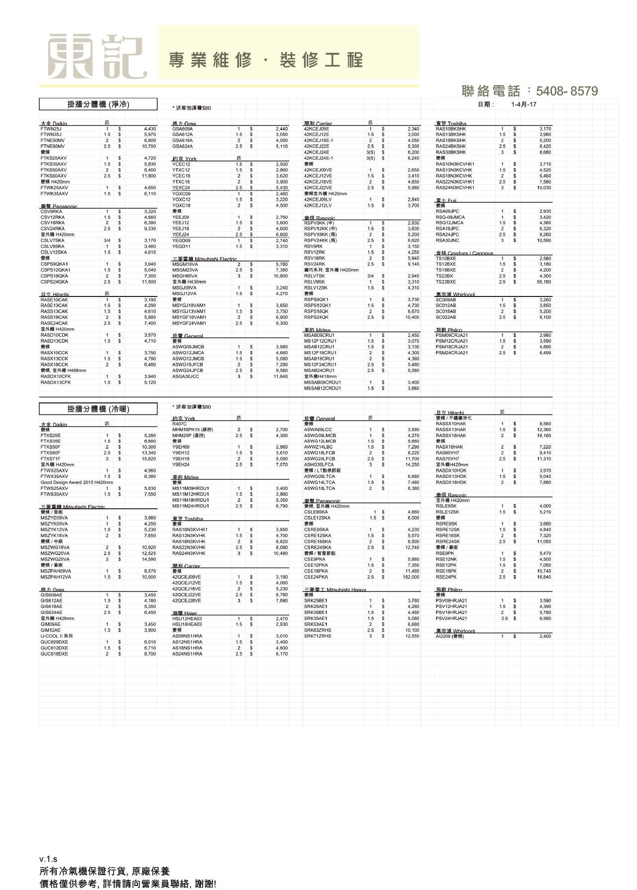 專業維修,裝修工程 聯絡電話:5408-8579 掛牆分體機(淨冷) 日期: 1-4月-17 *送客加通費$80 大金Daikin FTWN25J S Carrier 42KCEJ09E 42KCEJ12E 42KCEJ18E-1 42KCEJ22E 格九Groe GSA609A Toshiba RAS10BKSHK 2,340 3,170 4,430 5,970 6,800 10,700 2,440 3,050 4,050 5,110 FTWN35J 1.5 GSA612A 3,000 4,050 5,300 6,200 RAS13BKSHK 3,980 5,200 6,420 8,680 FTNE50MV GSA618A 2 RAS18BKSHK RAS24BKSHK FTNE6OMV GSA624A 2.5 42KCEJ24E RAS30BKSHK 3 約克York YCEC12 YTXC12 YCEC18 42KCEJ24E-1 FTKS25AXV 4,720 5,830 8,400 11,800 6,240 FTKS35AXV FTKS50AXV 2,500 RAS10N3KCVHK1 3,710 2,860 3,620 3,900 5,430 2,460 3,220 4,500 42KCEJ09VE RAS13N3KCVHK RAS18N3KCVHK RAS22N3KCVHK1 2,650 4,520 FTKS60AXV H420mm FTWK25AXV FTWK35AXV 2.5 42KCEJ12VE 1.5 3,410 6,460 7,580 10,030 YTXC18 42KCEJ18VE 42KCEJ22VE 變頻室外機H420mm 4,650 5,980 2.5 $ YEXC24 YGXC09 YGXC12 YGXC18 1 $ 4.650 2.5 RAS24N3KCVHK1 1.5 6,110 42KCEJ09LV 42KCEJ12LV 2,840 3.700 1 Fui Panasonic CSV9RKA 3.320 4,660 6,390 RSA09JPC 2,930 3,420 4,360 6,320 8,260 10,590 CSV12RKA Rasonic RSPV9KK () RSPV12KK () RSPV18KK (5) RSPV24KK (5) RSG-09JMCA RSG12JMCA RSA18JPC RSA24JPC RSA30JNC YEEJ09 2,760 3,600 4,600 6,600 2,740 3,310 CSV18RKA YEEJ12 2,830 3,830 CSV24RKA 室外機H420mm 2.5 9,330 YEEJ18 2 2 YEEJ24 5,200 2.5 YEGDO9 CSLV7SKA 3,170 3,460 4,610 6,620 3 CSLV9SKA YEGD11 1.5 RSV9RK 3.150 CSLV12SKA 1.5 RSV12RK RSV18RK 4,250 5,940 Condura /Canonus Mitsubishi Flectric TS10BXE 2,580 3,180 4,200 4,300 CSPS9QKA1 CSPS12QKA1 5,780 7,380 10,800 3,940 5,040 7,300 11.500 MSGM19VA MSGM23VA MSGHB0VA 室外機H430mm MSGJ09VA MSGJ12VA RSV24RK 9,140 TS12BXE 1.5 織巧系列:宝外機H420mm TS188XE 1.5 2.5 CSPS18QKA 2 RSLV7SK 2,940 3,310 4,310 TS22BX 2.5 CSPS24QKA RSLV9SK $ TS22BXE 1 2.5 55.180 RSLV12SK 3,240 4,270 B Hitachi 惠而浦Whidoool 3,260 RSPS9QK1 RSPS12QK1 RASE10CAK 3,190 4,290 4,610 5,880 7,400 3,730 SCO09AB RASE13CAK MSYGJ10VAM1 S 3,650 3,750 6,900 4,730 SC012AB 3,850 5,200 6,100 RASS13CAK MSYGJ13VAM1 RSPS18QK 6,670 10,400 SC018AB RASS18CAK MSYGF18VAM1 RSPS24QK SC022AB MSYGF24VAM1 RASE24CAK 主外機H420mm 9,300 RPhilco Midea MSAB09CRU1 General RA