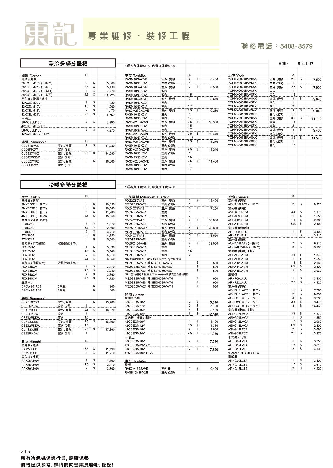 東記 專業維修,裝修工程 聯絡電話:5408-8579 淨冷多聯分體機 日期: 5-4月-17 *送客加運費$100.珍寶加運費$200 Carrier 變頻室外機 38KCEJM18V (-) 38KCEJM27V (-) 38KCEJM36V (- 38KCEJM42V (- 室內機/掛牆/遙控 42KCEJM09V Toshiba 約克York 室外,變頻 室內(2部) 室外,變頻 室內 8,460 YCHMYC021BAMSAX 室外,變頻 (2 室外,變頻 室內 2.5 RASM18GACVE 7.590 YCHMXC009BAMSFX YCHMYC021BAMSAX RASM10N3KCV. 1 5,060 5,430 7,270 11,220 2.5 RASM18GACVE 8,550 7.900 $ RASM10N3KCV RASM13N3KCV YCHMXC009BAMSFX YCHMXC012BAMSFX 1.5 室外,變頻 室內 室外,變頻 室內 S RASM18GACVE 8,640 YCHMYC028BAMSAX 9.040 YCHMXC009BAMSFX 920 RASM10N3KCV RASM16N3KCV YCHMXC018BAMSFX YCHMYC028BAMSAX 1.5 1.7 42KCEJM12V 1,200 1,470 $ 室外,變頻 室內 42KCEJM18V 2.5 室外,變頻 RAS3M23GACVE 10,260 9.040 42KCEJM24V 一拖二 38KCEJM18V 42KCEJM09V x 2 38KCEJM18V 42KCEJM09V 12V RASM10N3KCV RASM16N3KCV RAS3M23GACVE YCHMXC012BAMSFX 1.5 .1.750 室外,變频 室內 YCHMYC032BAMSAX 3.5 11.140 YCHMXC012BAMSFX 室外,變頻 室內 1.5 6.900 10,350 YCHMXC018BAMSFX RASM13N3KCV YCHMYC028BAMSAX YCHMXC009BAMSFX RASM16N3KCV 室外,變频 (35) 室外,變頻 室內(2部) 室內 7.270 9,460 室外,變頻 室內(2部) 室外,變頻 (3 室外,變頻 室內(2部) 10,440 RAS3M23GACVE RASM16N3KCV YCHMYC032BAMSAX 3.5 11,540 Panasonic CU2S18PKZ CSS9PKZW YCHMXC009BAMSFX 1 RAS3M23GACVE 11,250 室外,變頻 RASM10N3KCV $ 1 YCHMXC012BAMSFX 1.5 11,280 2.5 RAS3M23GACVE 11,340 室外,變頻 (2 室外,變頻 室內(3部) CU3S27MKZ CSS12PKZW CU3S27MKZ 2.5 RASM10N3KCV 14,580 RASM13N3KCV 室外,變頻 室內(2部) 11,430 16,380 RAS3M23GACVE CSS9PKZW RASM10N3KCV RASM16N3KCV 室內 冷暖多聯分體機 *送客加運費$100. 珍寶加運費$200 Mitsubishi Electric 室外,變頻 (2) 室外,變頻 室內 室內 室外,變頻 (2) 室外,變頻 (2 室外,變頻 (35 室外,變頻 室內 室內 室內 General 室外機(變频) AOHA18LAC2 (-) 室內機(掛牆) tDaikin 室外機(變頻) 2MXS50F (一拖二) 3MXS52E ( E) 3MXS68E ) 4MXS80E (一拖四) 室內機(掛牆,遙控) FTXS25E MXZ2C52VAE1 13,400 10,350 10,580 11,280 15,350 2 MSZGE25VAE1 8,920 MXZ4C71VAE1 MSZGE25VAE1 17,200 $ 3/4 $ ASHA07LBCM 1,370 $ 3.5 MSZGE50VAE1 ASHA09LBCM 1,550 16,800 $ 1.5 MXZ4C71VAE1 ASHA12LBCM 2,060 2,400 MSZGE35VAE1 MXZ5C100VAE1 MSZGE50VAE1 MXZ4C71VAE1 1,870 1.5L ASHA14LBCM 內機(駁風喉) 1.5 $ FTXS35E 2,500 26,600 FTXS50F 2 3,710 ARHF09LBLU 3.400 2.5 $ S ARHF12LBLU 室外機(變頻) AOHA18LAT3 E AOH24LMAM