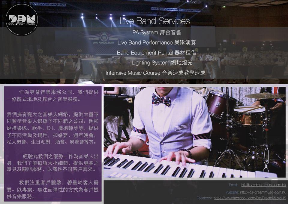 Band Services PA System舞台音響 2013 ANNUAL PArY Live Band Performance樂隊演奏 Band Equipment Rental器材租借 , Lighting System 場地燈光 Intensive Music Course音樂速成教學速成 作為專業音樂服務公司, 我們提供 條龍式場地及舞台之音樂服務 我們擁有寵大之音樂人網絡,提供大量不 同類型音樂人選擇予不同範之公司。例如 婚禮樂隊、歌手、DJ、魔術師等等,提供 予不同活動及場地,如婚宴、週年晚會 私人聚會、生日派對、酒會、展覽會等等。 經驗為我們之優勢。作為音樂人出 身,我們了解每項大小細節,提供專業之 意見及顧問服務,以滿足不同客戶需求。 我們注重客戶體驗, 著重於客人需 專注而彈性的方式為客戶提 要。以專業、 供音樂服務。,music,keyboard player,musical keyboard,musical instrument,keyboard