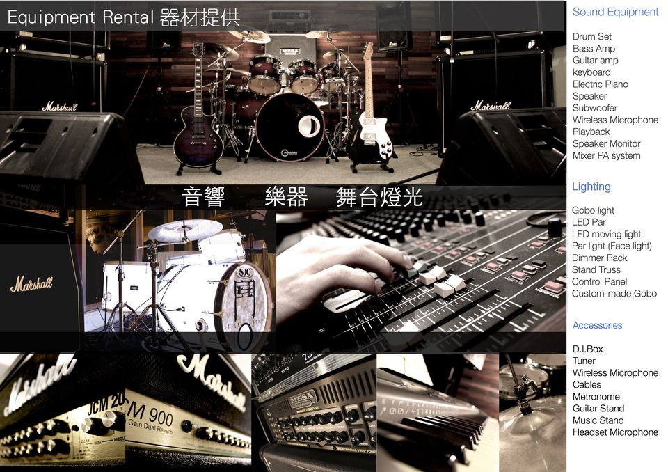 Sound Equipment Equipment Rental器材提供 Drum Set Bass Amp Guitar amp keyboard Electric Piano Speaker Subwoofer Wireless Microphone Marsiall Speaker Monitor Mixer PA system Lighting 音響 樂器 摄台燈光 Gobo light LED Par LED moving light Par light (Face light) Dimmer Pack Stand Truss Control Panel Custom-made Gobo Accessories D.I.Box Tuner Wireless Microphone Cables Metronome Guitar Stand Music Stand Headset Microphone M 900 Gain Dual Rever,musical instrument,drum,percussion,musical instrument accessory,drums